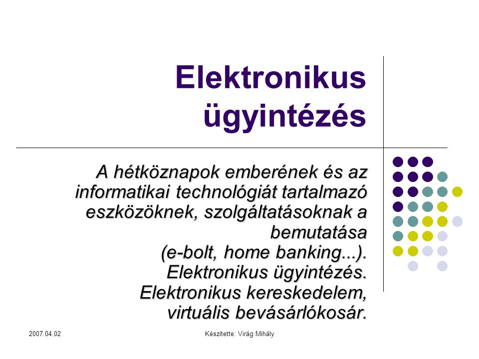 2007.04.02Készítette: Virág Mihály Elektronikus ügyintézés A hétköznapok emberének és az informatikai technológiát tartalmazó eszközöknek, szolgáltatá