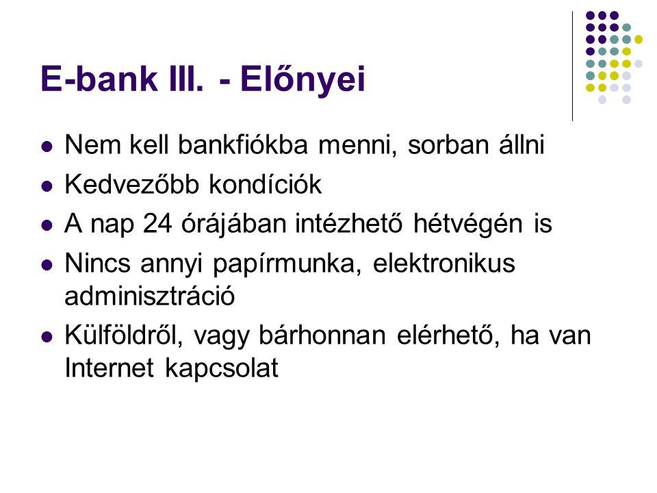 E-bank III. - Előnyei  Nem kell bankfiókba menni, sorban állni  Kedvezőbb kondíciók  A nap 24 órájában intézhető hétvégén is  Nincs annyi papírmun
