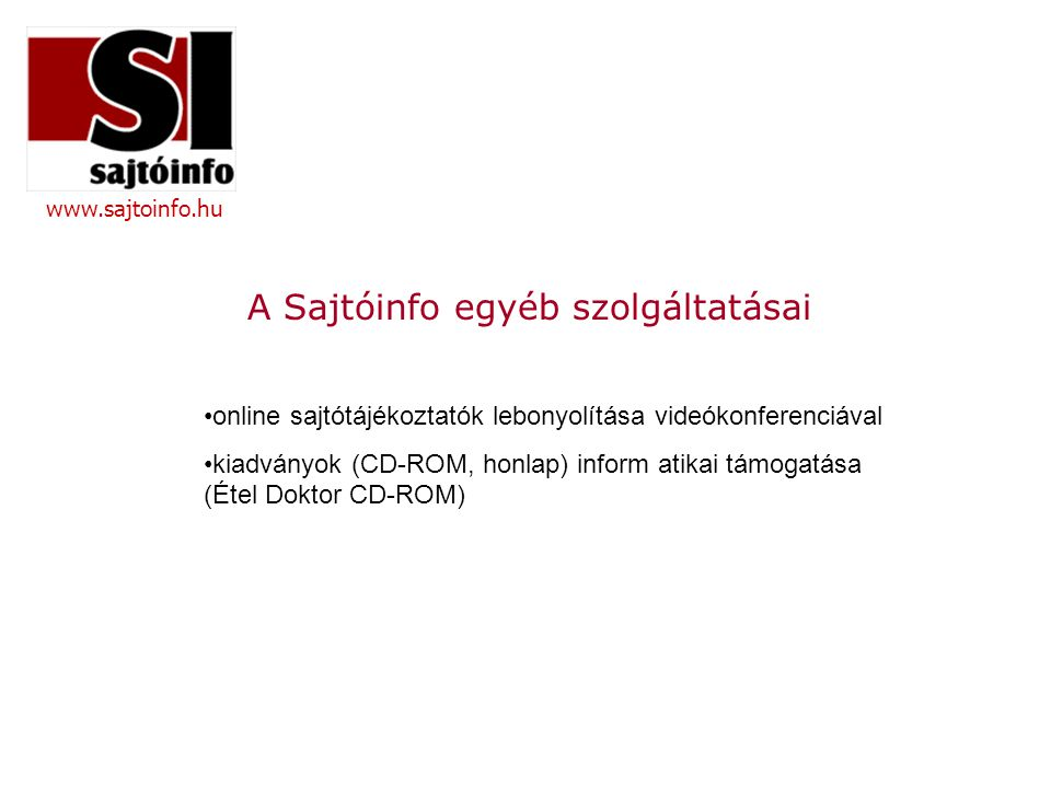 www.sajtoinfo.hu A Sajtóinfo egyéb szolgáltatásai •online sajtótájékoztatók lebonyolítása videókonferenciával •kiadványok (CD-ROM, honlap) inform atikai támogatása (Étel Doktor CD-ROM)