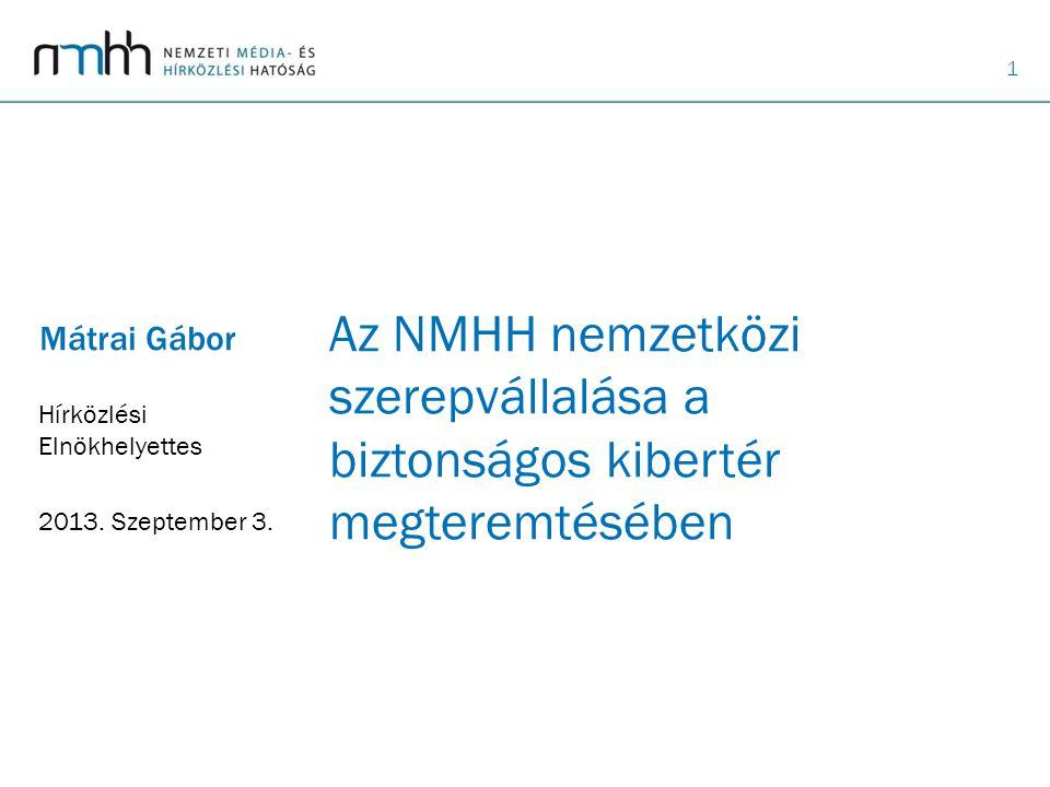 1 Az NMHH nemzetközi szerepvállalása a biztonságos kibertér megteremtésében Mátrai Gábor Hírközlési Elnökhelyettes 2013.