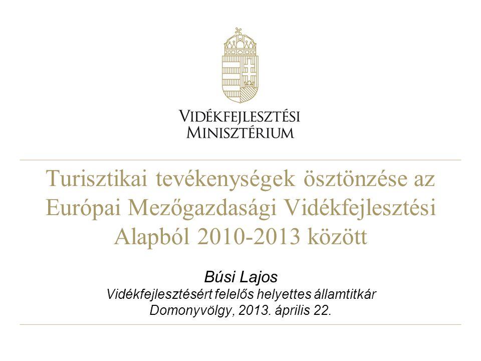 Turisztikai tevékenységek ösztönzése az Európai Mezőgazdasági Vidékfejlesztési Alapból 2010-2013 között Búsi Lajos Vidékfejlesztésért felelős helyettes államtitkár Domonyvölgy, 2013.