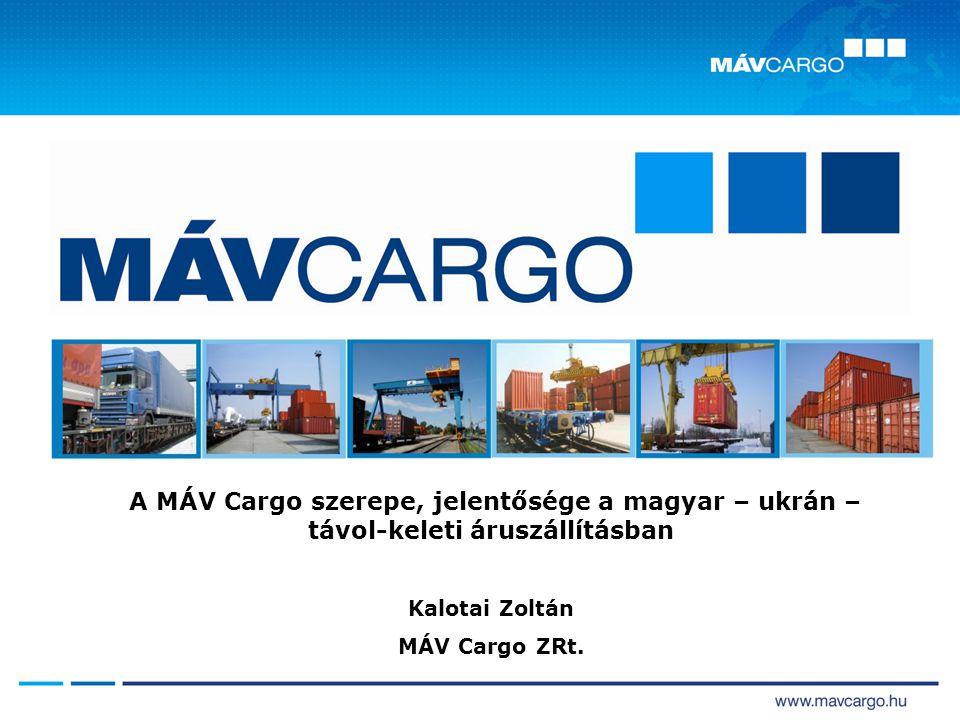 A MÁV Cargo szerepe, jelentősége a magyar – ukrán – távol-keleti áruszállításban Kalotai Zoltán MÁV Cargo ZRt.