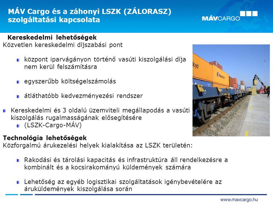 Kereskedelmi lehetőségek Közvetlen kereskedelmi díjszabási pont központ iparvágányon történő vasúti kiszolgálási díja nem kerül felszámításra egyszerűbb költségelszámolás átláthatóbb kedvezményezési rendszer Kereskedelmi és 3 oldalú üzemviteli megállapodás a vasúti kiszolgálás rugalmasságának elősegítésére (LSZK-Cargo-MÁV) MÁV Cargo és a záhonyi LSZK (ZÁLORASZ) szolgáltatási kapcsolata Technológia lehetőségek Közforgalmú árukezelési helyek kialakítása az LSZK területén: Rakodási és tárolási kapacitás és infrastruktúra áll rendelkezésre a kombinált és a kocsirakományú küldemények számára Lehetőség az egyéb logisztikai szolgáltatások igénybevételére az áruküldemények kiszolgálása során