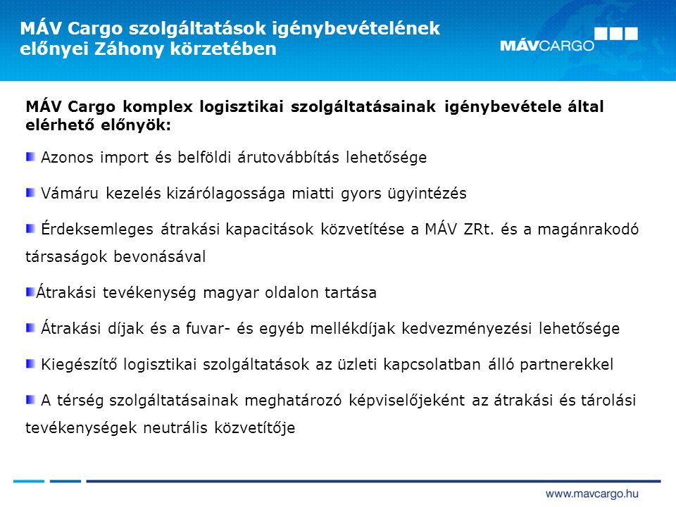 MÁV Cargo szolgáltatások igénybevételének előnyei Záhony körzetében MÁV Cargo komplex logisztikai szolgáltatásainak igénybevétele által elérhető előnyök: Azonos import és belföldi árutovábbítás lehetősége Vámáru kezelés kizárólagossága miatti gyors ügyintézés Érdeksemleges átrakási kapacitások közvetítése a MÁV ZRt.