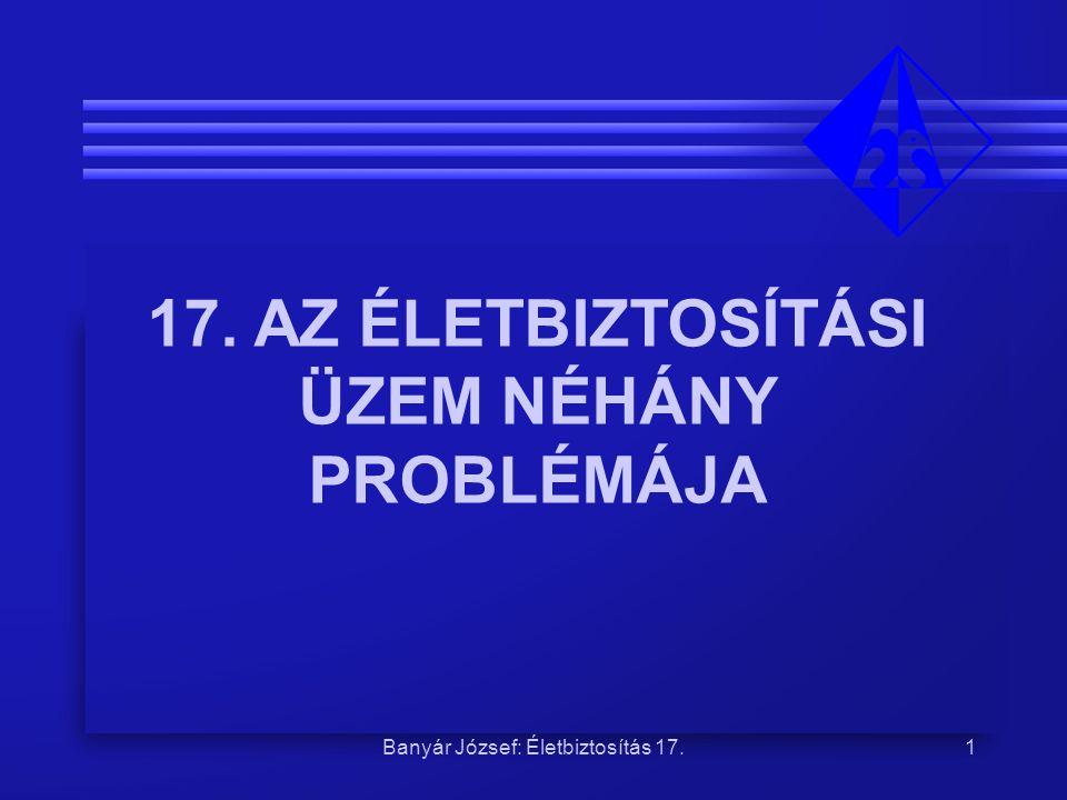 Banyár József: Életbiztosítás 17.1 17. AZ ÉLETBIZTOSÍTÁSI ÜZEM NÉHÁNY PROBLÉMÁJA