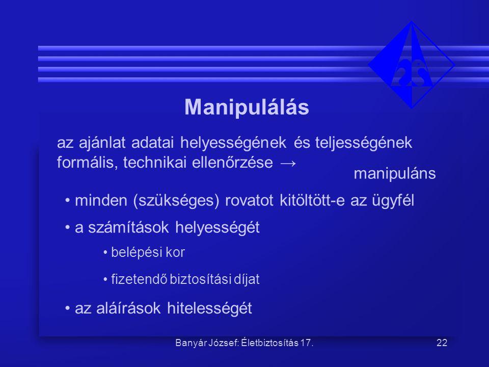 Banyár József: Életbiztosítás 17.22 Manipulálás az ajánlat adatai helyességének és teljességének formális, technikai ellenőrzése → manipuláns • minden