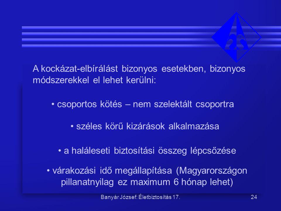 Banyár József: Életbiztosítás 17.24 A kockázat-elbírálást bizonyos esetekben, bizonyos módszerekkel el lehet kerülni: • csoportos kötés – nem szelektá