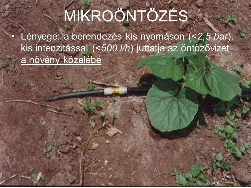 MIKROÖNTÖZÉS •Lényege: a berendezés kis nyomáson (<2,5 bar), kis intenzitással (<500 l/h) juttatja az öntözővizet a növény közelébe