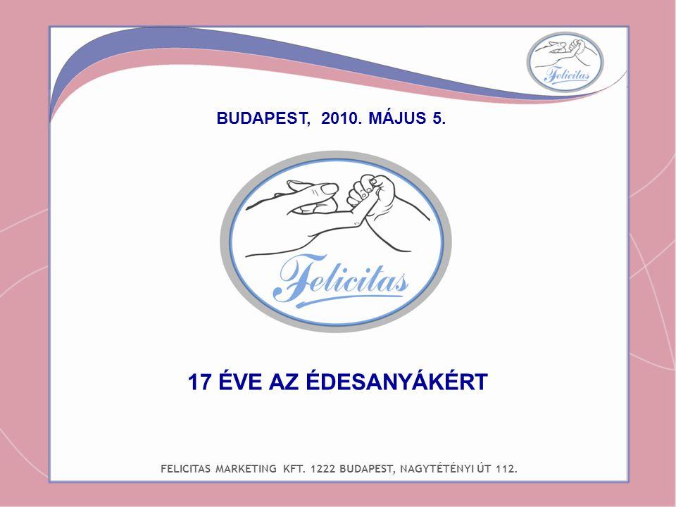 BUDAPEST, 2010. MÁJUS 5. FELICITAS MARKETING KFT. 1222 BUDAPEST, NAGYTÉTÉNYI ÚT 112. 17 ÉVE AZ ÉDESANYÁKÉRT