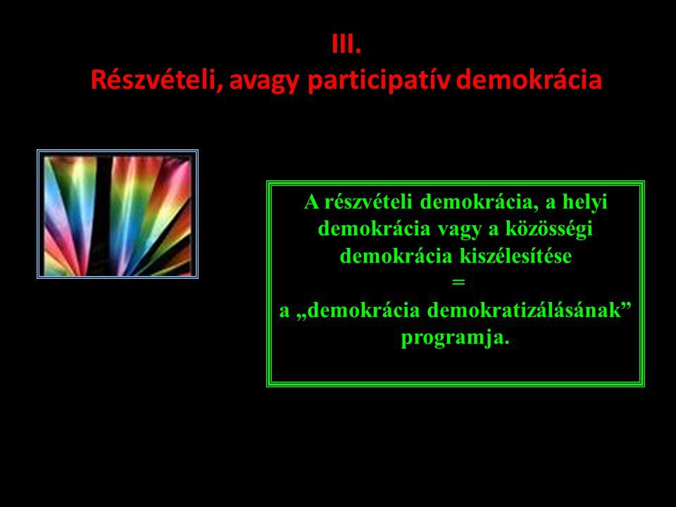 """III. Részvételi, avagy participatív demokrácia A részvételi demokrácia, a helyi demokrácia vagy a közösségi demokrácia kiszélesítése = a """"demokrácia d"""