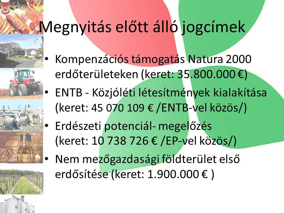Megnyitás előtt álló jogcímek • Kompenzációs támogatás Natura 2000 erdőterületeken (keret: 35.800.000 €) • ENTB - Közjóléti létesítmények kialakítása (keret: 45 070 109 € /ENTB-vel közös/) • Erdészeti potenciál- megelőzés (keret: 10 738 726 € /EP-vel közös/) • Nem mezőgazdasági földterület első erdősítése (keret: 1.900.000 € )