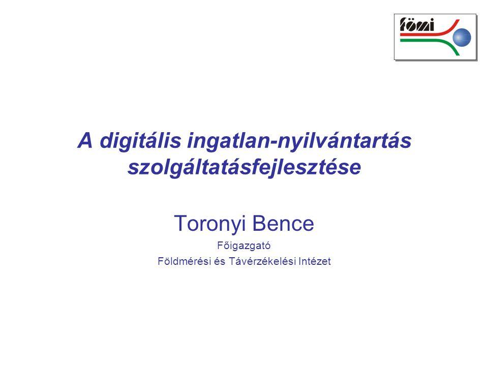 A digitális ingatlan-nyilvántartás szolgáltatásfejlesztése Toronyi Bence Főigazgató Földmérési és Távérzékelési Intézet