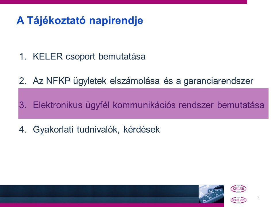 2 A Tájékoztató napirendje 1.KELER csoport bemutatása 2.Az NFKP ügyletek elszámolása és a garanciarendszer 3.Elektronikus ügyfél kommunikációs rendsze
