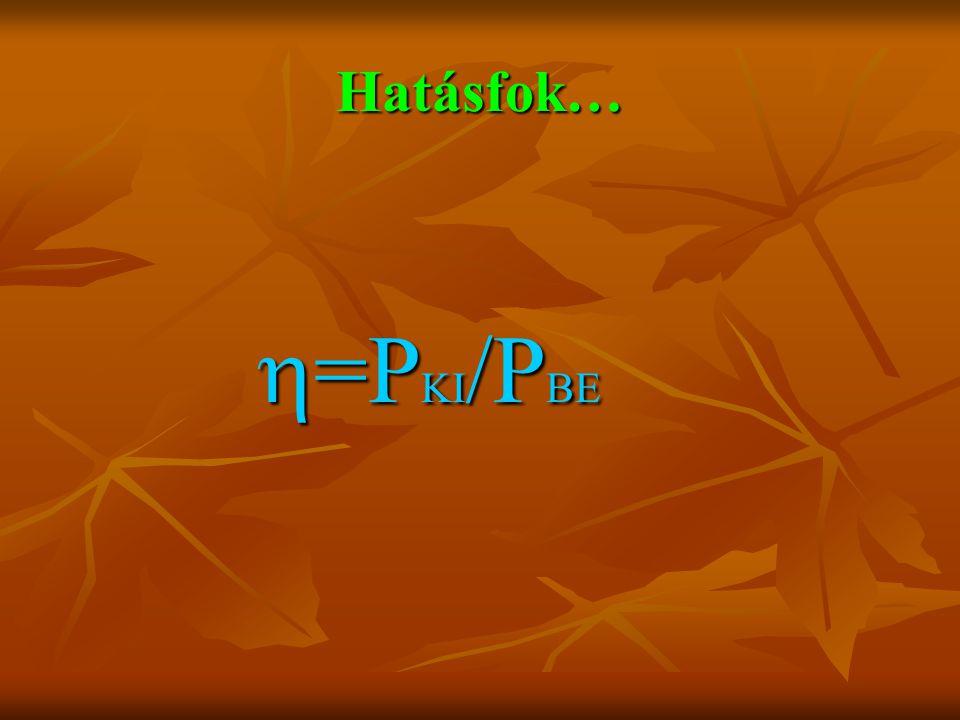 Hatásfok…  =P KI /P BE  =P KI /P BE