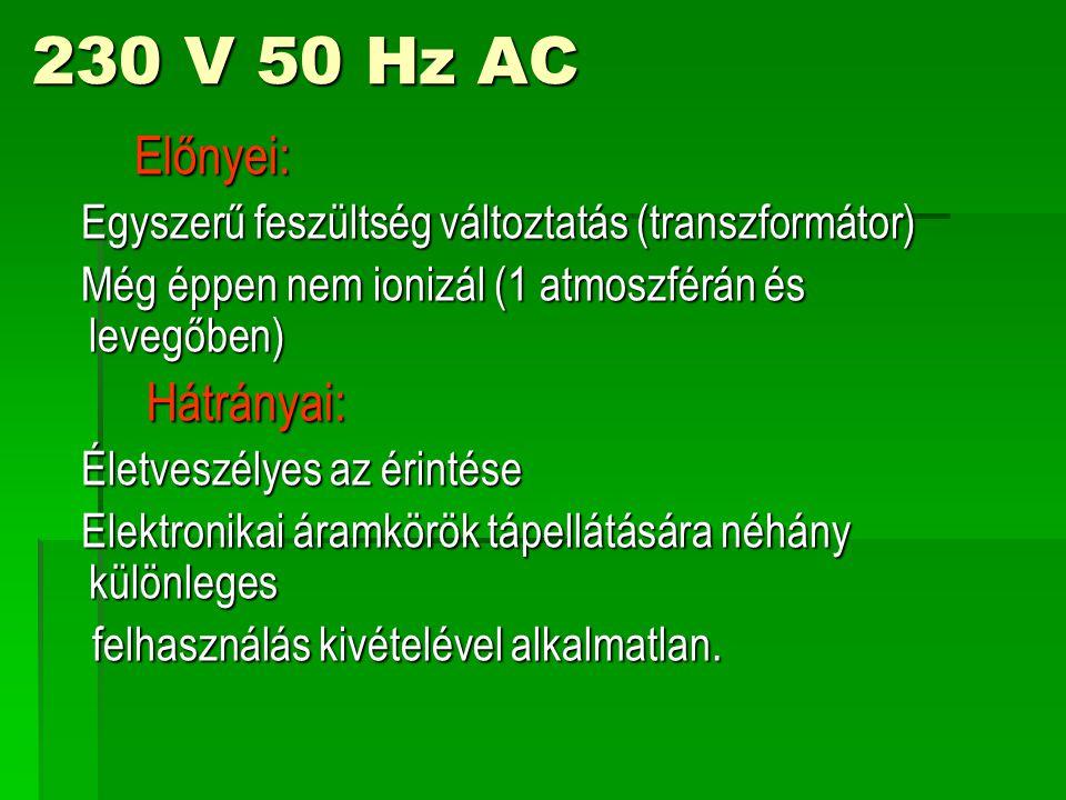 230 V 50 Hz AC Előnyei: Előnyei: Egyszerű feszültség változtatás (transzformátor) Egyszerű feszültség változtatás (transzformátor) Még éppen nem ionizál (1 atmoszférán és levegőben) Még éppen nem ionizál (1 atmoszférán és levegőben) Hátrányai: Hátrányai: Életveszélyes az érintése Életveszélyes az érintése Elektronikai áramkörök tápellátására néhány különleges Elektronikai áramkörök tápellátására néhány különleges felhasználás kivételével alkalmatlan.