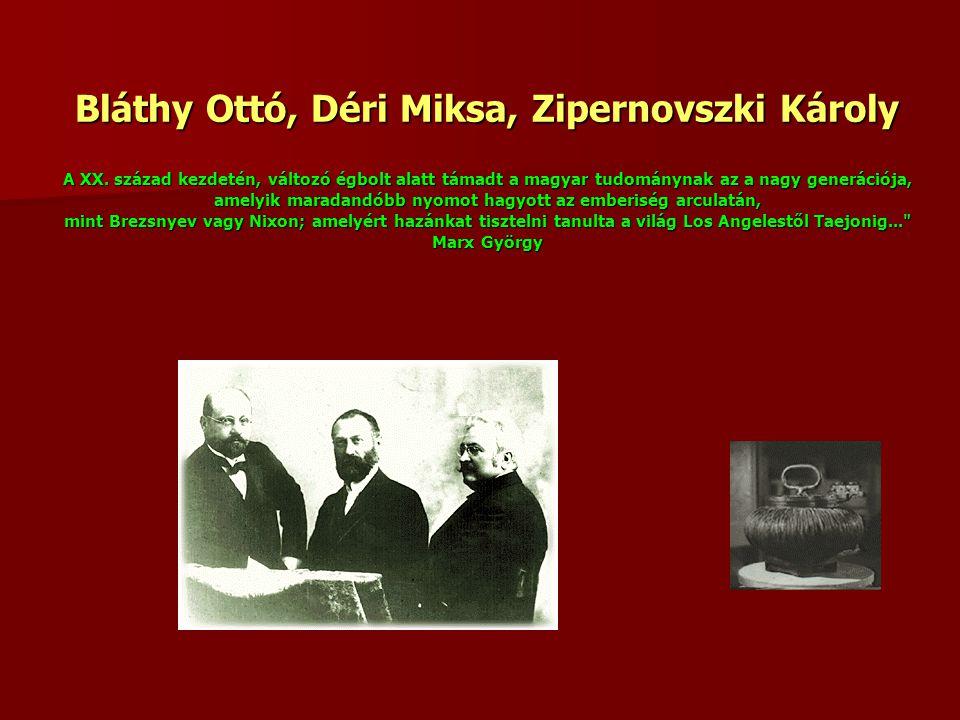 Bláthy Ottó, Déri Miksa, Zipernovszki Károly A XX. század kezdetén, változó égbolt alatt támadt a magyar tudománynak az a nagy generációja, amelyik ma