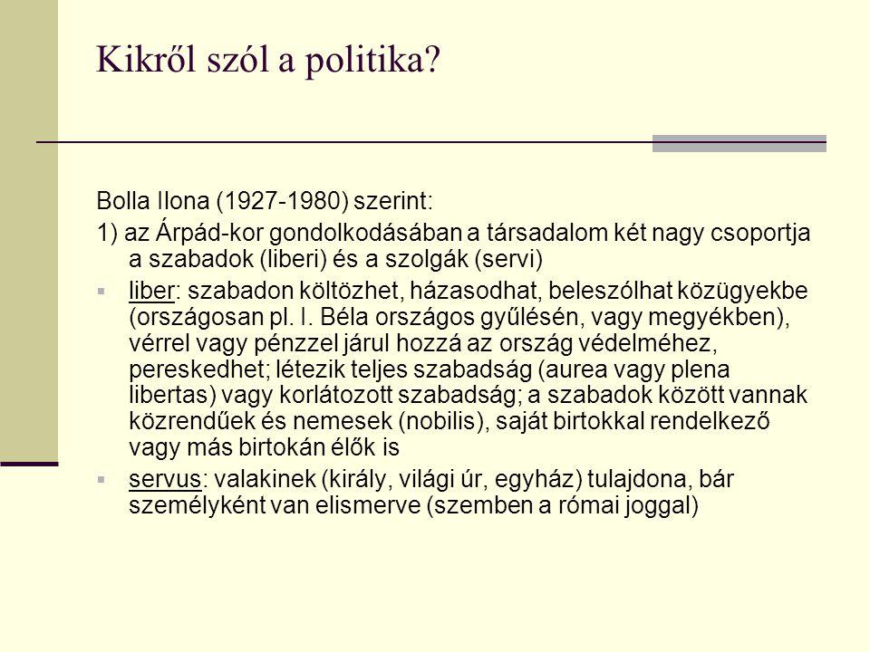 Kikről szól a politika? Bolla Ilona (1927-1980) szerint: 1) az Árpád-kor gondolkodásában a társadalom két nagy csoportja a szabadok (liberi) és a szol