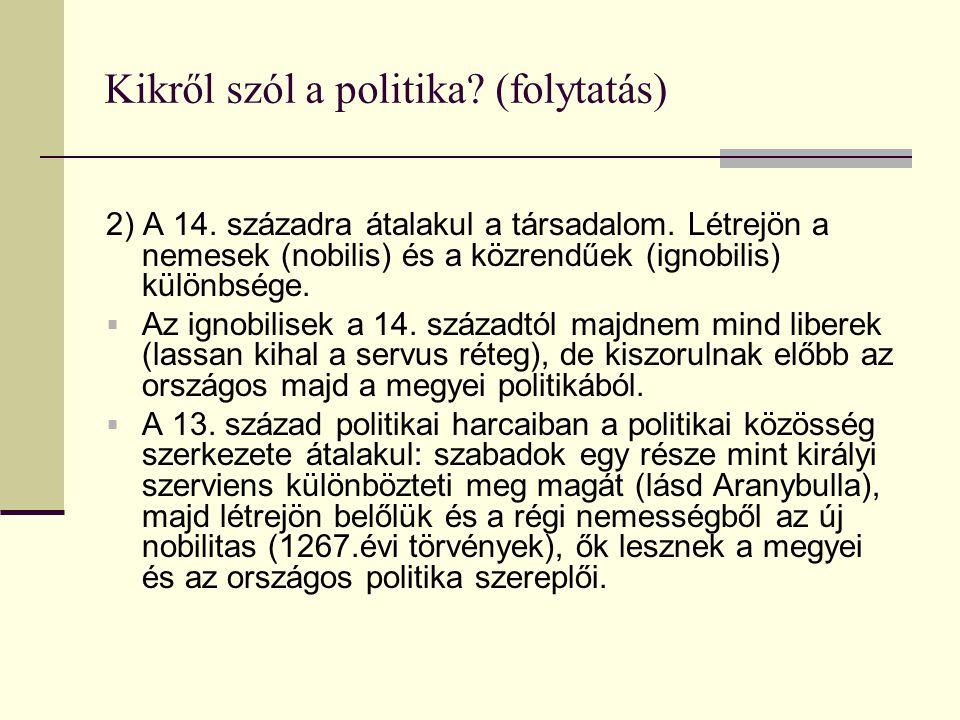 Kikről szól a politika? (folytatás) 2) A 14. századra átalakul a társadalom. Létrejön a nemesek (nobilis) és a közrendűek (ignobilis) különbsége.  Az