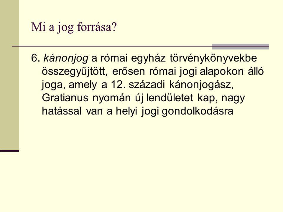 Mi a jog forrása? 6. kánonjog a római egyház törvénykönyvekbe összegyűjtött, erősen római jogi alapokon álló joga, amely a 12. századi kánonjogász, Gr