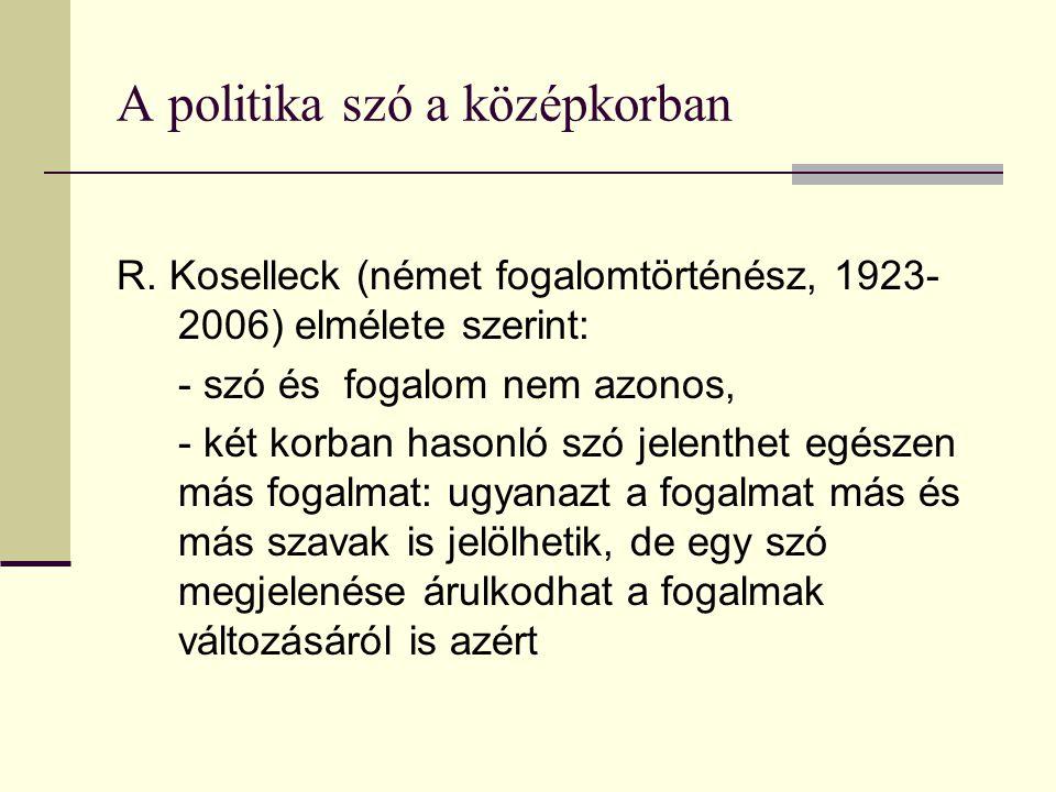 A politika szó a középkorban R. Koselleck (német fogalomtörténész, 1923- 2006) elmélete szerint: - szó és fogalom nem azonos, - két korban hasonló szó