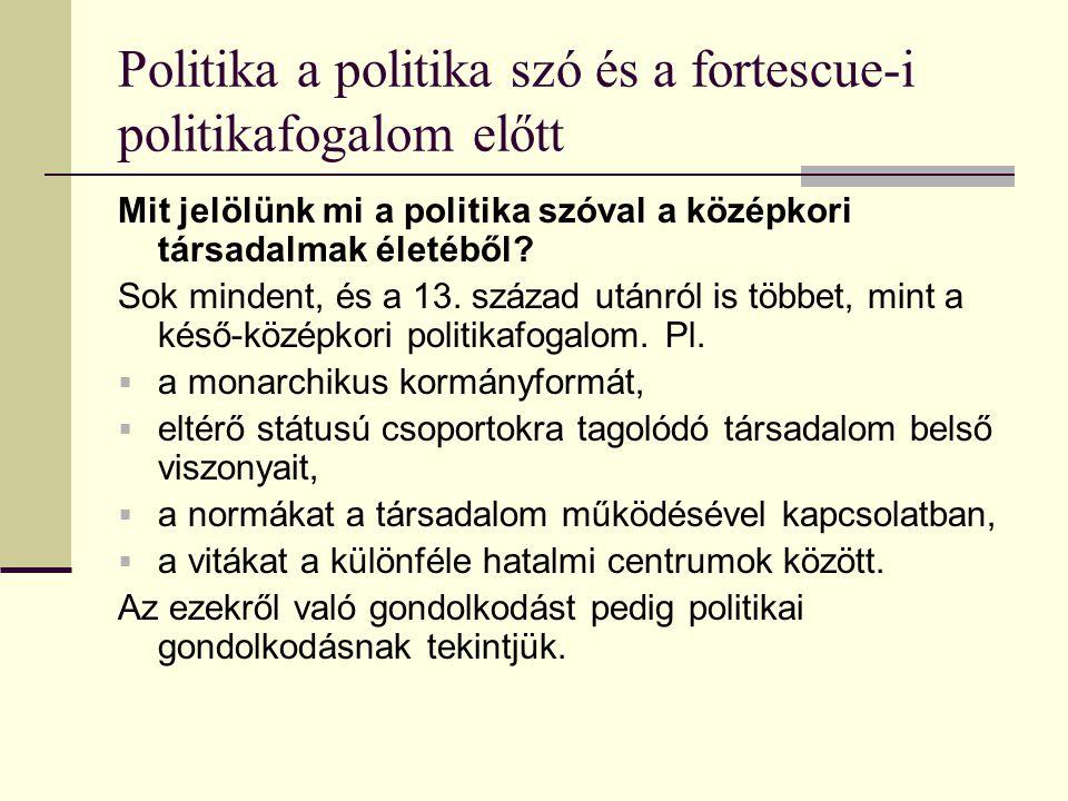 Politika a politika szó és a fortescue-i politikafogalom előtt Mit jelölünk mi a politika szóval a középkori társadalmak életéből? Sok mindent, és a 1