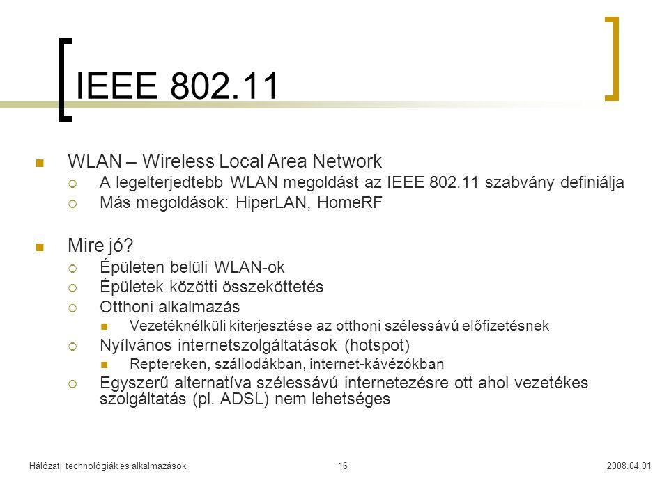 Hálózati technológiák és alkalmazások2008.04.0116 IEEE 802.11  WLAN – Wireless Local Area Network  A legelterjedtebb WLAN megoldást az IEEE 802.11 s
