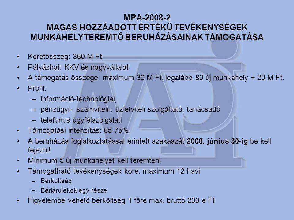 MPA-2008-2 MAGAS HOZZÁADOTT ÉRTÉKŰ TEVÉKENYSÉGEK MUNKAHELYTEREMTŐ BERUHÁZÁSAINAK TÁMOGATÁSA •Keretösszeg: 360 M Ft •Pályázhat: KKV és nagyvállalat •A támogatás összege: maximum 30 M Ft, legalább 80 új munkahely + 20 M Ft.