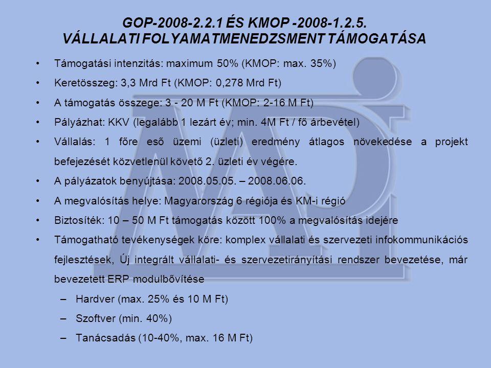 GOP-2008-2.2.1 ÉS KMOP -2008-1.2.5. VÁLLALATI FOLYAMATMENEDZSMENT TÁMOGATÁSA •Támogatási intenzitás: maximum 50% (KMOP: max. 35%) •Keretösszeg: 3,3 Mr