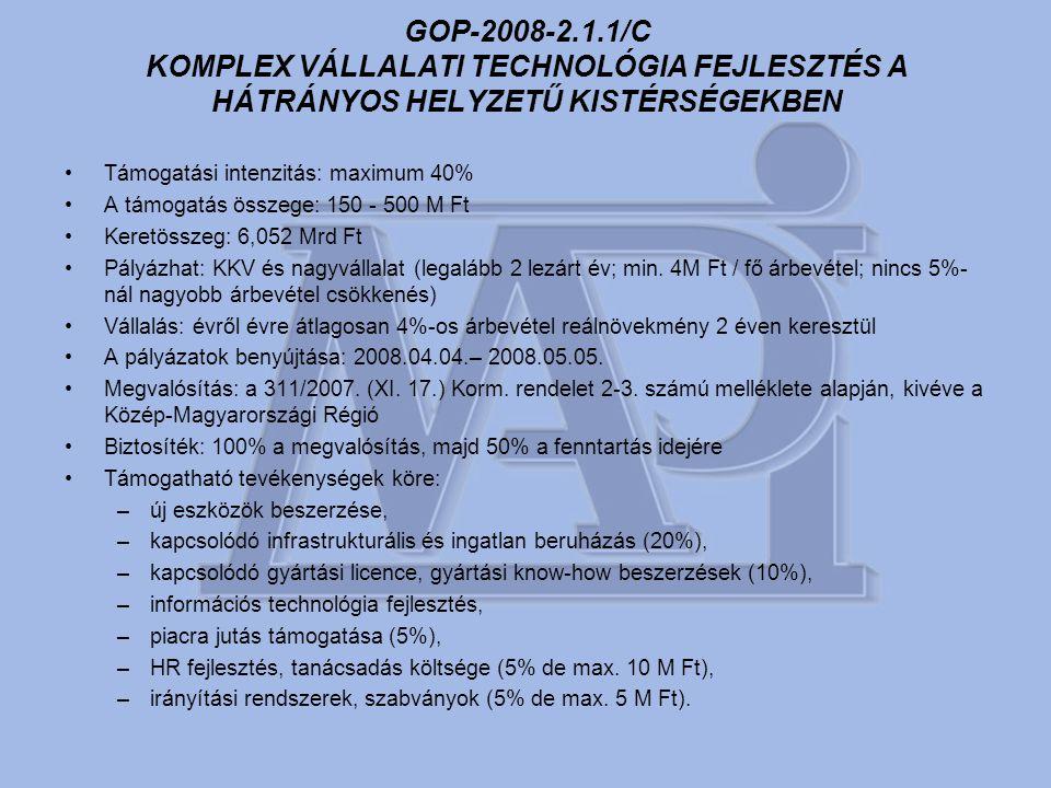 GOP-2008-2.1.1/C KOMPLEX VÁLLALATI TECHNOLÓGIA FEJLESZTÉS A HÁTRÁNYOS HELYZETŰ KISTÉRSÉGEKBEN •Támogatási intenzitás: maximum 40% •A támogatás összege: 150 - 500 M Ft •Keretösszeg: 6,052 Mrd Ft •Pályázhat: KKV és nagyvállalat (legalább 2 lezárt év; min.