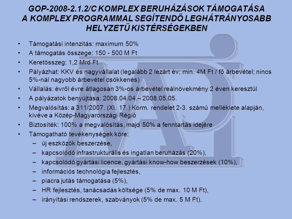 GOP-2008-2.1.2/C KOMPLEX BERUHÁZÁSOK TÁMOGATÁSA A KOMPLEX PROGRAMMAL SEGÍTENDŐ LEGHÁTRÁNYOSABB HELYZETŰ KISTÉRSÉGEKBEN •Támogatási intenzitás: maximum 50% •A támogatás összege: 150 - 500 M Ft •Keretösszeg: 1,2 Mrd Ft •Pályázhat: KKV és nagyvállalat (legalább 2 lezárt év; min.