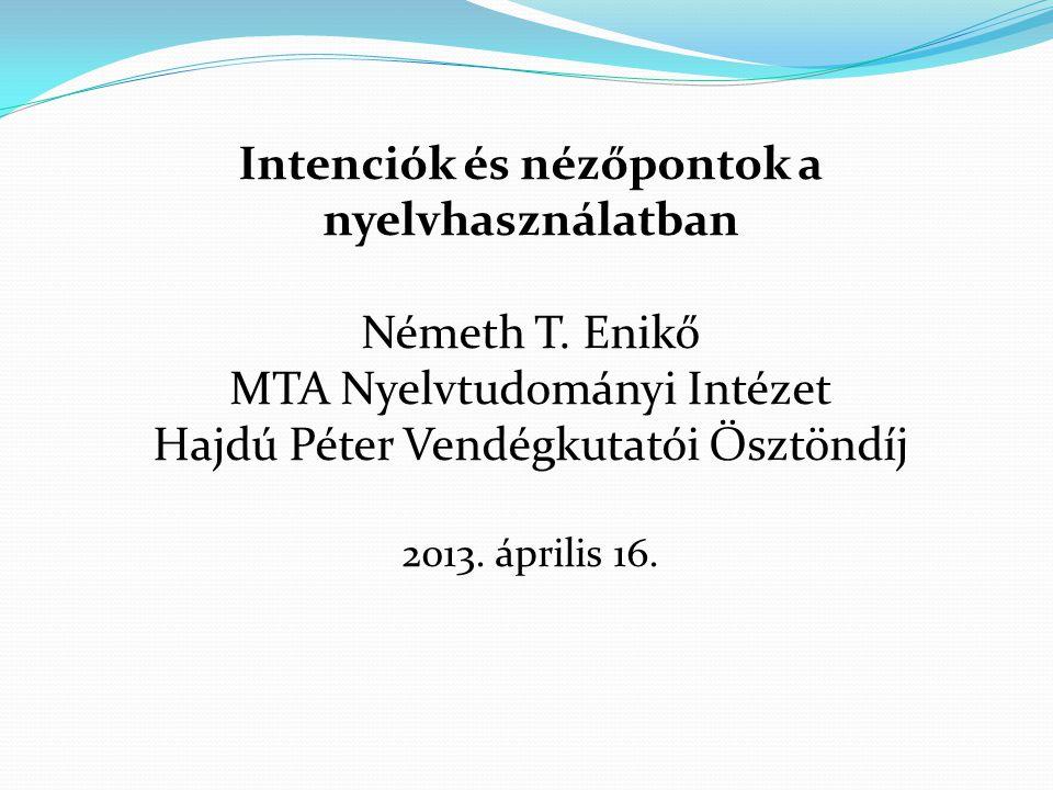 Intenciók és nézőpontok a nyelvhasználatban Németh T. Enikő MTA Nyelvtudományi Intézet Hajdú Péter Vendégkutatói Ösztöndíj 2013. április 16.