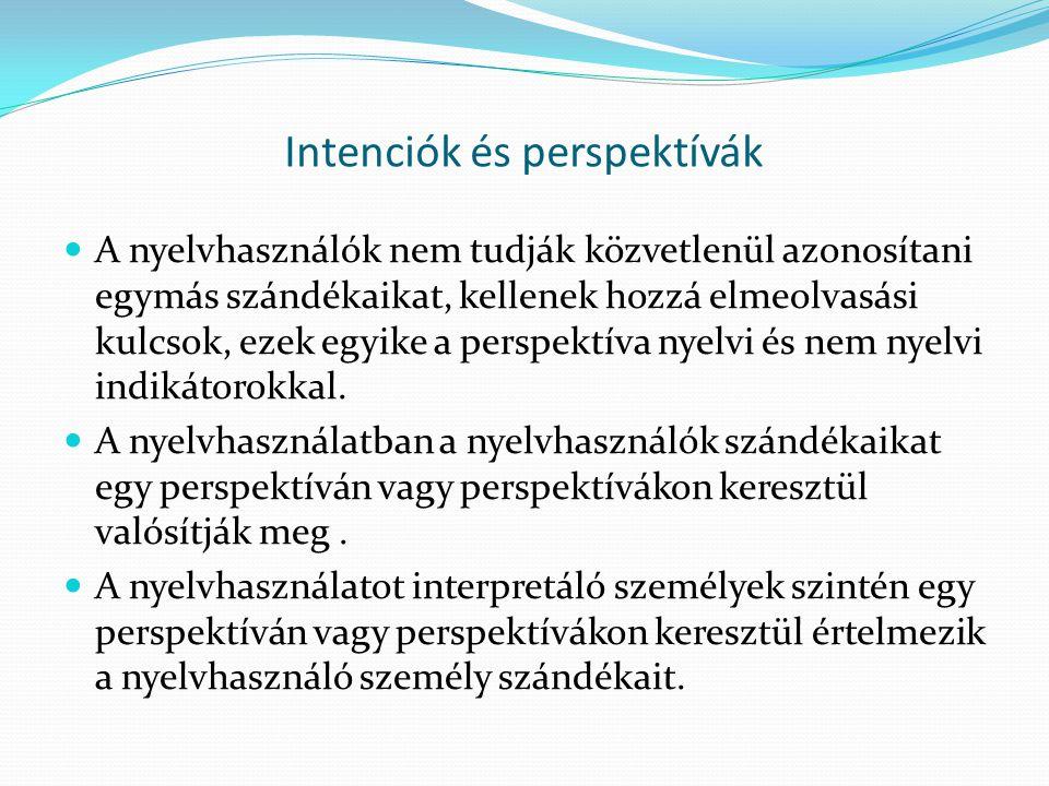 Intenciók és perspektívák  A nyelvhasználók nem tudják közvetlenül azonosítani egymás szándékaikat, kellenek hozzá elmeolvasási kulcsok, ezek egyike a perspektíva nyelvi és nem nyelvi indikátorokkal.