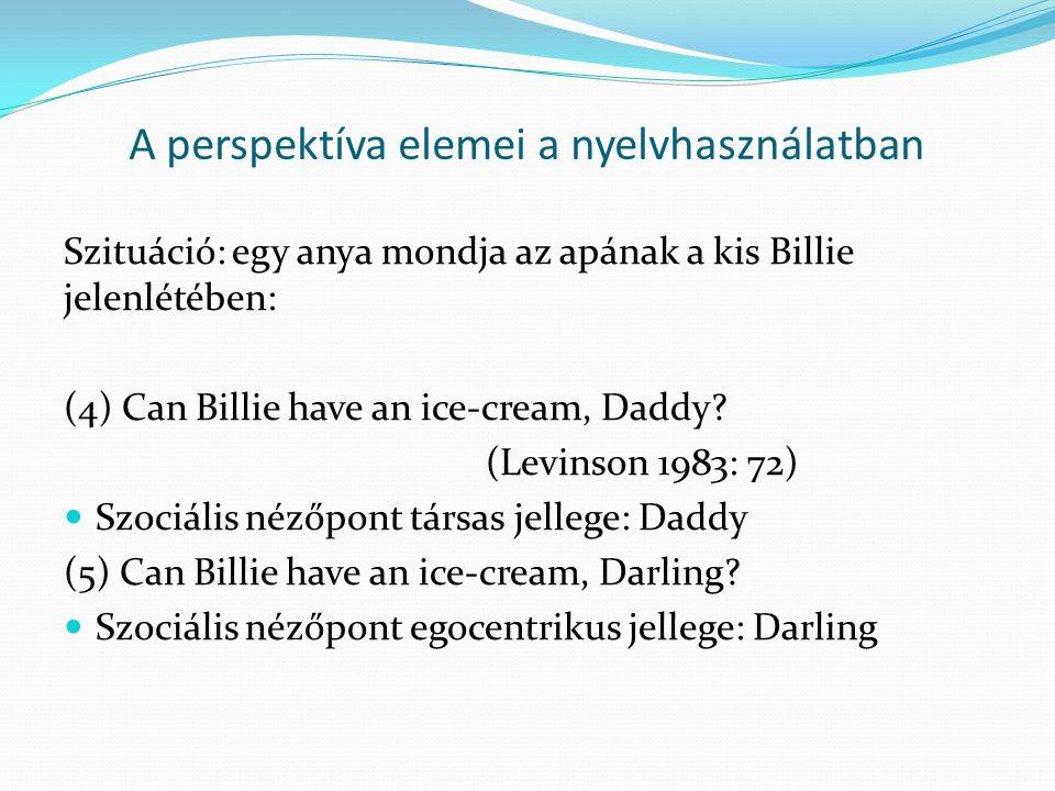 A perspektíva elemei a nyelvhasználatban Szituáció: egy anya mondja az apának a kis Billie jelenlétében: (4) Can Billie have an ice-cream, Daddy? (Lev