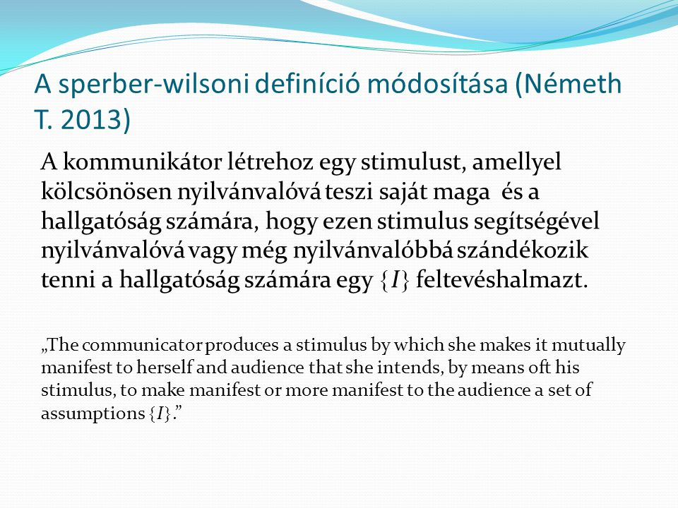 A sperber-wilsoni definíció módosítása (Németh T. 2013) A kommunikátor létrehoz egy stimulust, amellyel kölcsönösen nyilvánvalóvá teszi saját maga és