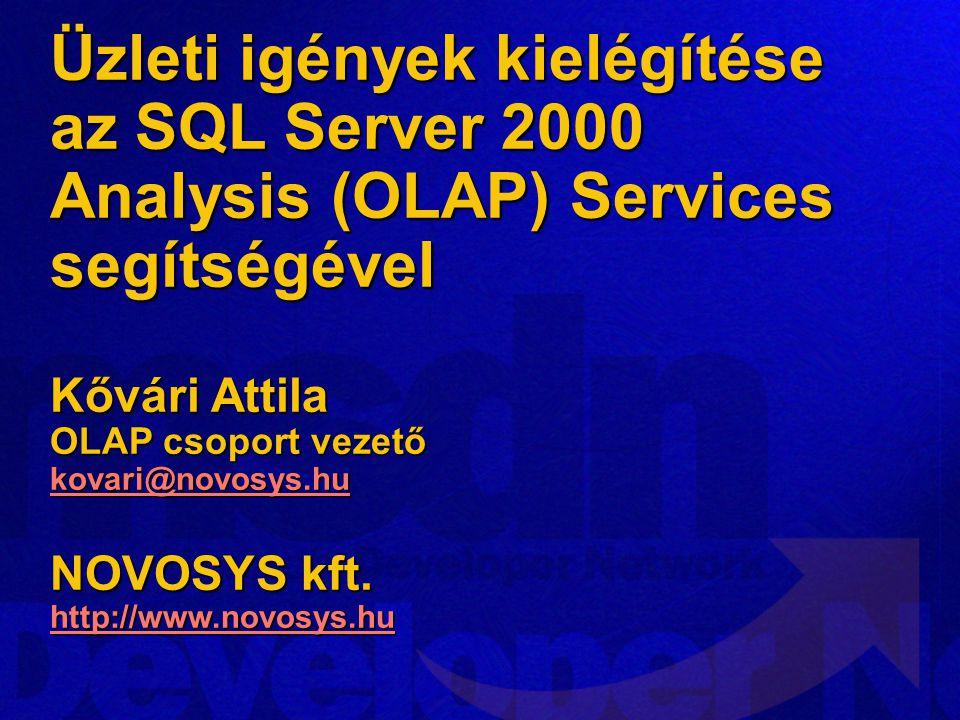 Üzleti igények kielégítése az SQL Server 2000 Analysis (OLAP) Services segítségével Kővári Attila OLAP csoport vezető kovari@novosys.hu NOVOSYS kft.