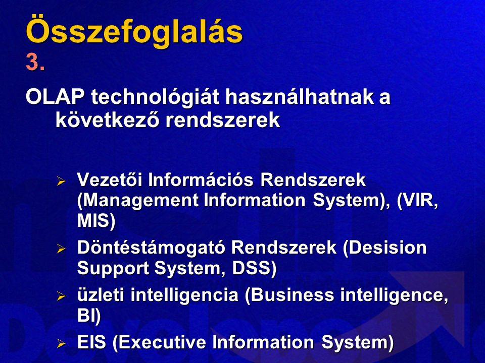 Összefoglalás 3. OLAP technológiát használhatnak a következő rendszerek  Vezetői Információs Rendszerek (Management Information System), (VIR, MIS) 