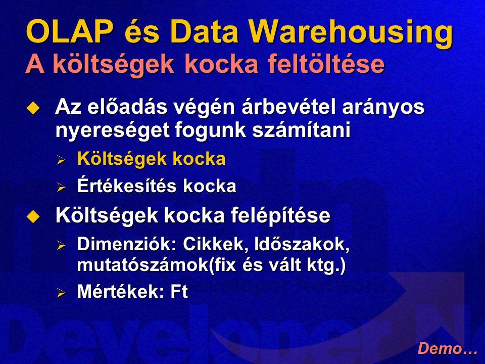 OLAP és Data Warehousing A költségek kocka feltöltése  Az előadás végén árbevétel arányos nyereséget fogunk számítani  Költségek kocka  Értékesítés kocka  Költségek kocka felépítése  Dimenziók: Cikkek, Időszakok, mutatószámok(fix és vált ktg.)  Mértékek: Ft Demo…
