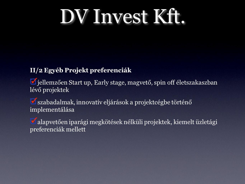 DV Invest Kft. II/2 Egyéb Projekt preferenciák jellemzően Start up, Early stage, magvető, spin off életszakaszban lévő projektek szabadalmak, innovatí