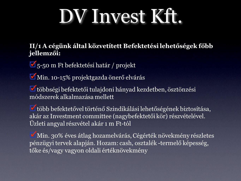 DV Invest Kft. II/1 A cégünk által közvetített Befektetési lehetőségek főbb jellemzői: 5-50 m Ft befektetési határ / projekt Min. 10-15% projektgazda