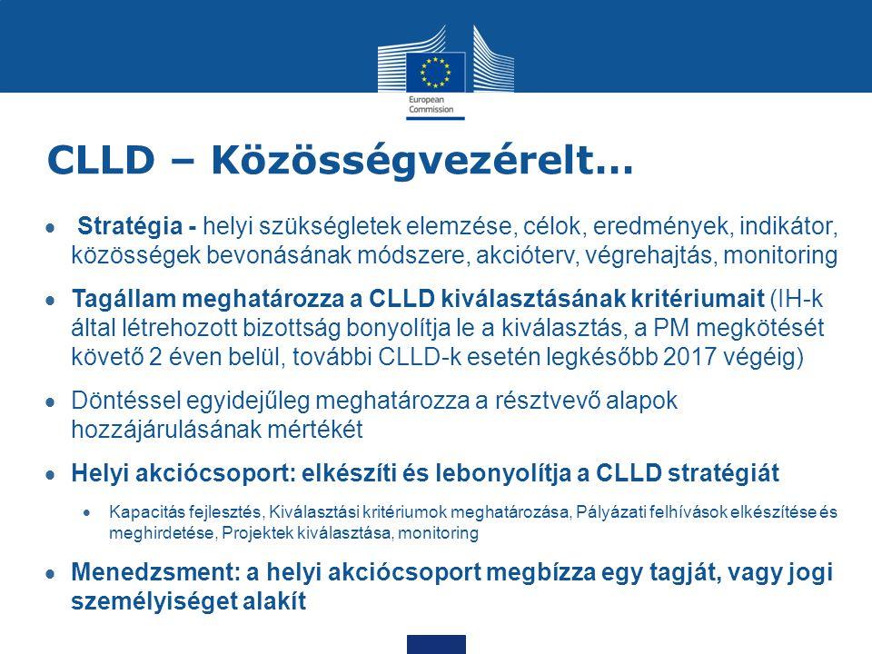 CLLD – Közösségvezérelt…  Stratégia - helyi szükségletek elemzése, célok, eredmények, indikátor, közösségek bevonásának módszere, akcióterv, végrehajtás, monitoring  Tagállam meghatározza a CLLD kiválasztásának kritériumait (IH-k által létrehozott bizottság bonyolítja le a kiválasztás, a PM megkötését követő 2 éven belül, további CLLD-k esetén legkésőbb 2017 végéig)  Döntéssel egyidejűleg meghatározza a résztvevő alapok hozzájárulásának mértékét  Helyi akciócsoport: elkészíti és lebonyolítja a CLLD stratégiát  Kapacitás fejlesztés, Kiválasztási kritériumok meghatározása, Pályázati felhívások elkészítése és meghirdetése, Projektek kiválasztása, monitoring  Menedzsment: a helyi akciócsoport megbízza egy tagját, vagy jogi személyiséget alakít