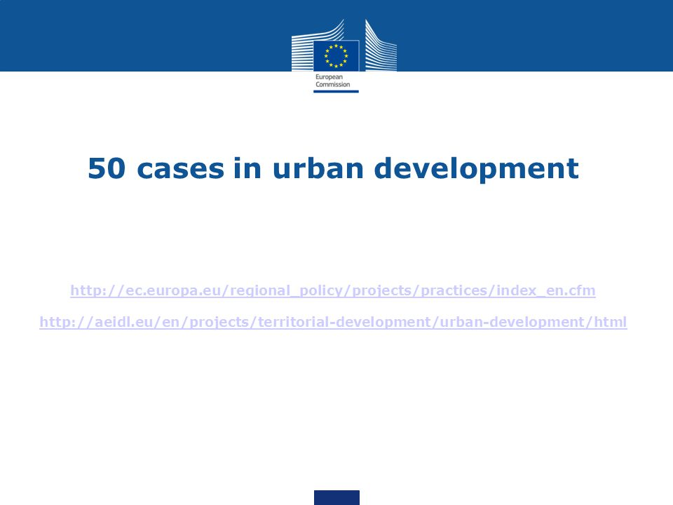 50 cases in urban development http://ec.europa.eu/regional_policy/projects/practices/index_en.cfm http://aeidl.eu/en/projects/territorial-development/urban-development/html http://ec.europa.eu/regional_policy/projects/practices/index_en.cfm http://aeidl.eu/en/projects/territorial-development/urban-development/html