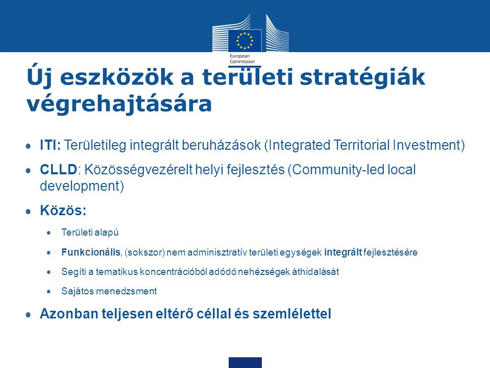 Új eszközök a területi stratégiák végrehajtására  ITI: Területileg integrált beruházások (Integrated Territorial Investment)  CLLD: Közösségvezérelt helyi fejlesztés (Community-led local development)  Közös:  Területi alapú  Funkcionális, (sokszor) nem adminisztratív területi egységek integrált fejlesztésére  Segíti a tematikus koncentrációból adódó nehézségek áthidalását  Sajátos menedzsment  Azonban teljesen eltérő céllal és szemlélettel