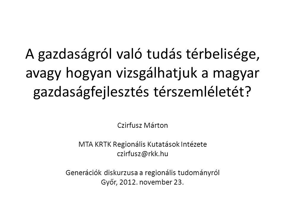 A gazdaságról való tudás térbelisége, avagy hogyan vizsgálhatjuk a magyar gazdaságfejlesztés térszemléletét? Czirfusz Márton MTA KRTK Regionális Kutat