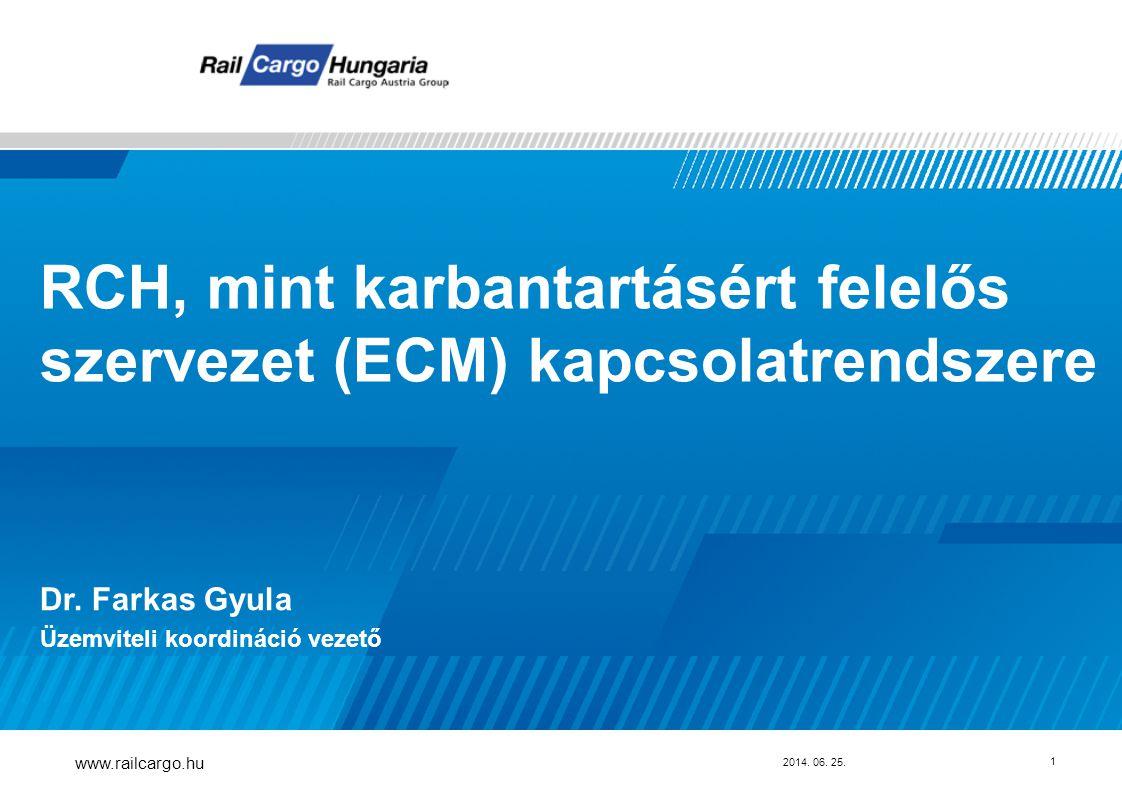 2014. 06. 25. www.railcargo.hu 1 RCH, mint karbantartásért felelős szervezet (ECM) kapcsolatrendszere Dr. Farkas Gyula Üzemviteli koordináció vezető