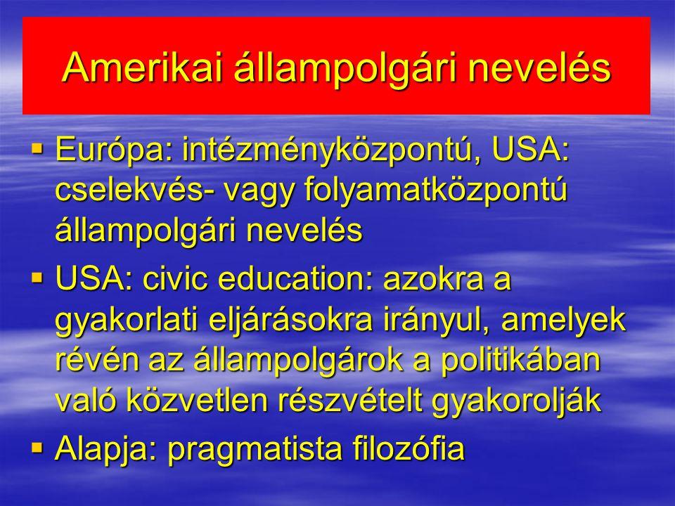 Amerikai állampolgári nevelés  Európa: intézményközpontú, USA: cselekvés- vagy folyamatközpontú állampolgári nevelés  USA: civic education: azokra a gyakorlati eljárásokra irányul, amelyek révén az állampolgárok a politikában való közvetlen részvételt gyakorolják  Alapja: pragmatista filozófia