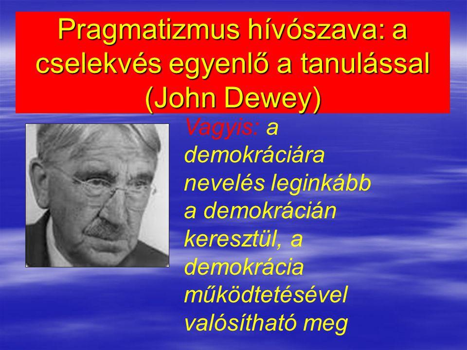 Pragmatizmus hívószava: a cselekvés egyenlő a tanulással (John Dewey) Vagyis: a demokráciára nevelés leginkább a demokrácián keresztül, a demokrácia működtetésével valósítható meg