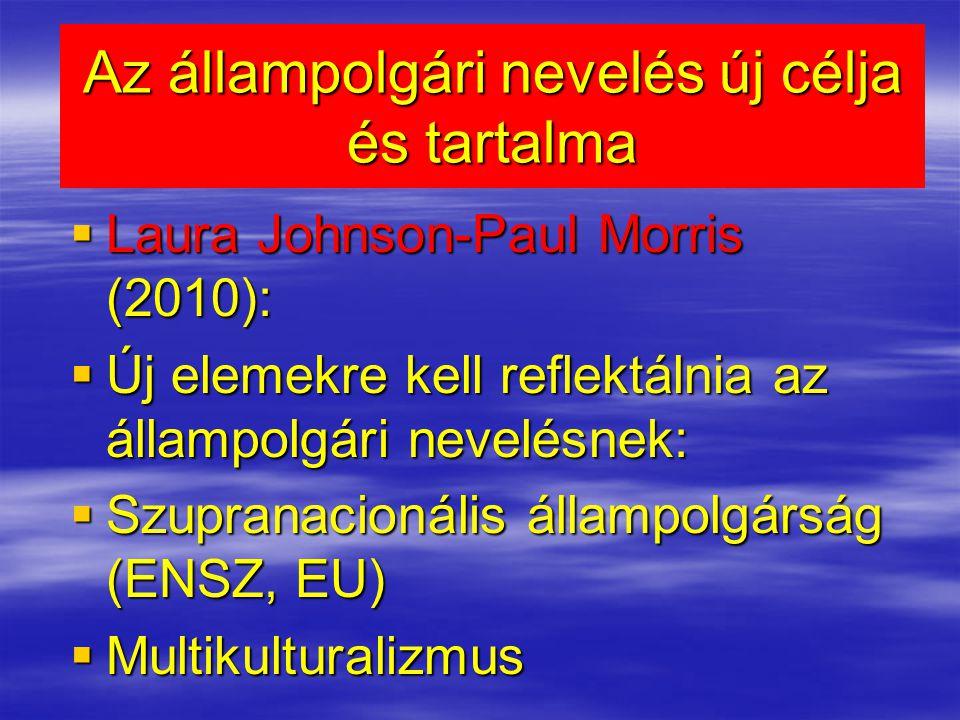 Az állampolgári nevelés új célja és tartalma  Laura Johnson-Paul Morris (2010):  Új elemekre kell reflektálnia az állampolgári nevelésnek:  Szupranacionális állampolgárság (ENSZ, EU)  Multikulturalizmus