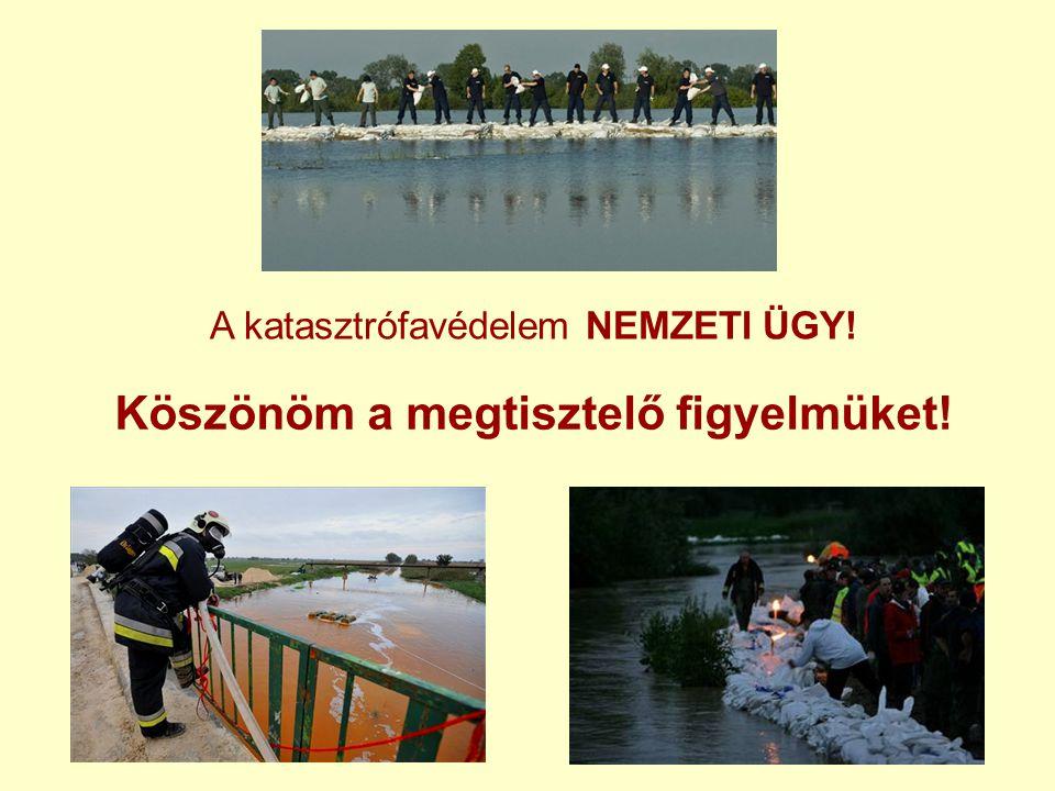 A katasztrófavédelem NEMZETI ÜGY! Köszönöm a megtisztelő figyelmüket!