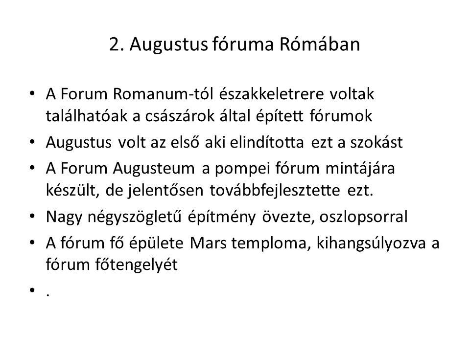 2. Augustus fóruma Rómában • A Forum Romanum-tól északkeletrere voltak találhatóak a császárok által épített fórumok • Augustus volt az első aki elind