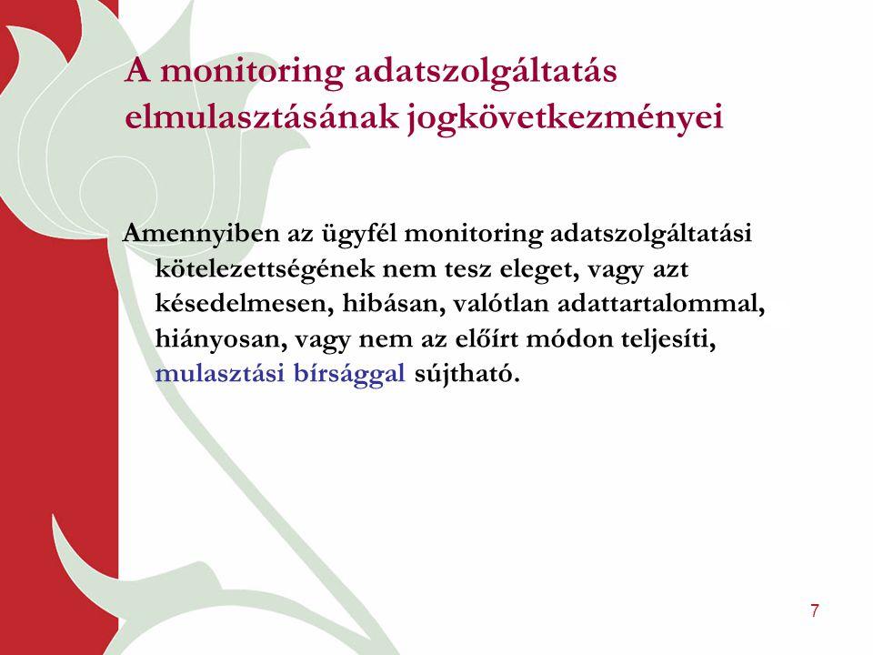7 A monitoring adatszolgáltatás elmulasztásának jogkövetkezményei Amennyiben az ügyfél monitoring adatszolgáltatási kötelezettségének nem tesz eleget, vagy azt késedelmesen, hibásan, valótlan adattartalommal, hiányosan, vagy nem az előírt módon teljesíti, mulasztási bírsággal sújtható.